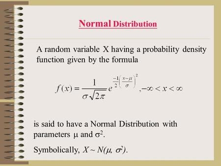 Normal Distribution A random variable X having a probability density function given by the formula is said to have a Normal Distribution with parameters.
