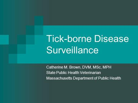 Tick-borne Disease Surveillance Catherine M. Brown, DVM, MSc, MPH State Public Health Veterinarian Massachusetts Department of Public Health.