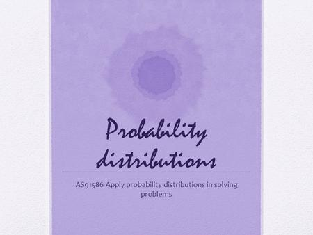 Probability distributions AS91586 Apply probability distributions in solving problems.