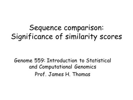 Sequence comparison: Significance of similarity scores Genome 559: Introduction to Statistical and Computational Genomics Prof. James H. Thomas.