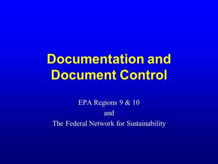 Documentation and Document Control EPA Regions 9 & 10 and The Federal Network for Sustainability.