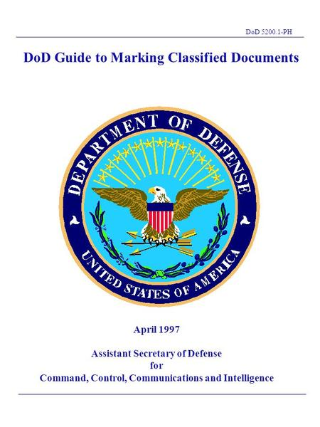 DoD 5200.1-PH DoD Guide to Marking Classified Documents T L April 1997 Assistant Secretary of Defense for Command, Control, Communications and Intelligence.