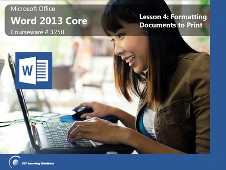 Microsoft Office Word 2013 Core Microsoft Office Word 2013 Core Courseware # 3250 Lesson 4: Formatting Documents to Print.