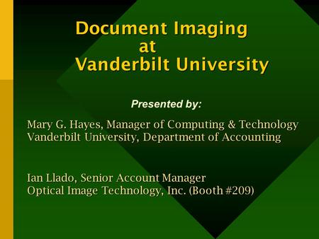 Document Imaging at Vanderbilt University Presented by: Mary G. Hayes, Manager of Computing & Technology Vanderbilt University, Department of Accounting.