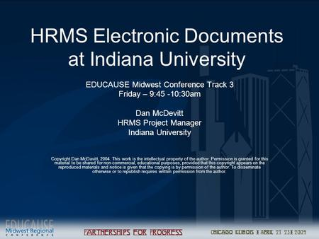 HRMS Electronic Documents at Indiana University EDUCAUSE Midwest Conference Track 3 Friday – 9:45 -10:30am Dan McDevitt HRMS Project Manager Indiana University.