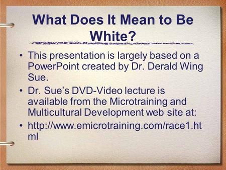 What Does It Mean to Be White? This presentation is largely based on a PowerPoint created by Dr. Derald Wing Sue. Dr. Sue's DVD-Video lecture is available.