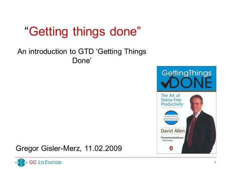 "1 ""Getting things done"" An introduction to GTD 'Getting Things Done' Gregor Gisler-Merz, 11.02.2009."