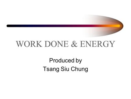 WORK DONE & ENERGY Produced by Tsang Siu Chung. Work done In everyday language,work may mean anything that people do. In science,it is given a more precise.