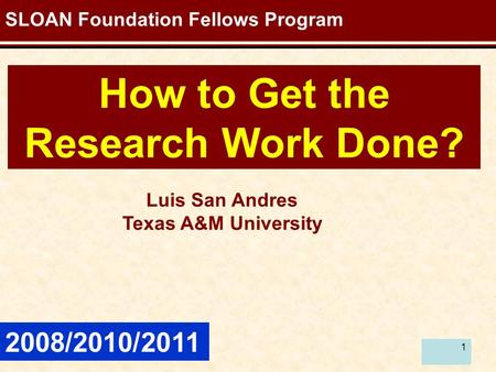 1 How to Get the Research Work Done? SLOAN Foundation Fellows Program 2008/2010/2011 Luis San Andres Texas A&M University.