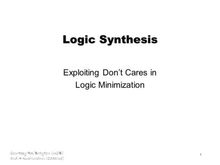 Courtesy RK Brayton (UCB) and A Kuehlmann (Cadence) 1 Logic Synthesis Exploiting Don't Cares in Logic Minimization.