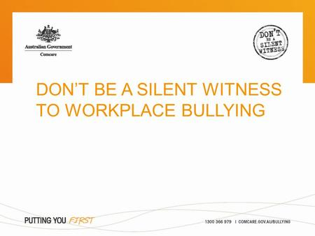 DON'T BE A SILENT WITNESS TO WORKPLACE BULLYING. > what is workplace bullying? > what can I do about it? > Comcare's role Overview.