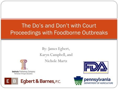 By: James Egbert, Karyn Campbell, and Nichole Martz The Do's and Don't with Court Proceedings with Foodborne Outbreaks.