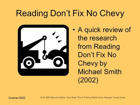 October 2002 ALSC 2002 National Institute / Guys Read / Power Point by Patrick Jones, Hennepin County Library Reading Don't Fix No Chevy A quick review.