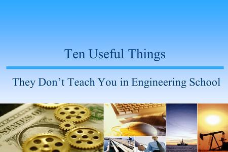 Ten Useful Things They Don't Teach You in Engineering School.