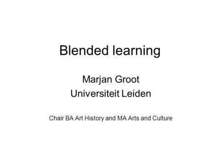 Blended learning Marjan Groot Universiteit Leiden Chair BA Art History and MA Arts and Culture.