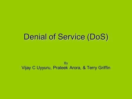 Denial of Service (DoS) By Vijay C Uyyuru, Prateek Arora, & Terry Griffin.