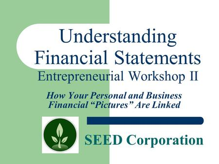 "SEED Corporation Understanding Financial Statements Entrepreneurial Workshop II How Your Personal and Business Financial ""Pictures"" Are Linked."
