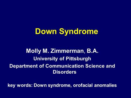 Down Syndrome Molly M. Zimmerman, B.A. University of Pittsburgh Department of Communication Science and Disorders key words: Down syndrome, orofacial anomalies.