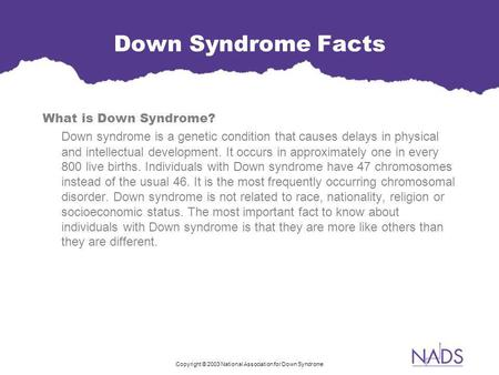 Copyright © 2003 National Association for Down Syndrome Down Syndrome Facts What is Down Syndrome? Down syndrome is a genetic condition that causes delays.