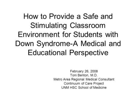 How to Provide a Safe and Stimulating Classroom Environment for Students with Down Syndrome-A Medical and Educational Perspective February 26, 2008 Toni.