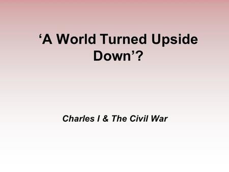 'A World Turned Upside Down'? Charles I & The Civil War.