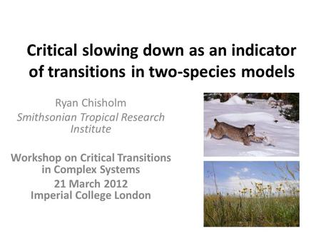 Critical slowing down as an indicator of transitions in two-species models Ryan Chisholm Smithsonian Tropical Research Institute Workshop on Critical Transitions.