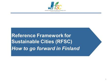 1 Reference Framework for Sustainable Cities (RFSC) How to go forward in Finland.