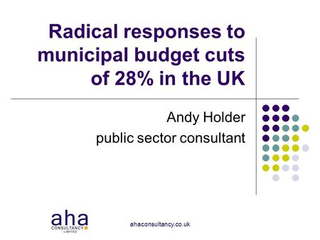 Ahaconsultancy.co.uk Radical responses to municipal budget cuts of 28% in the UK Andy Holder public sector consultant.