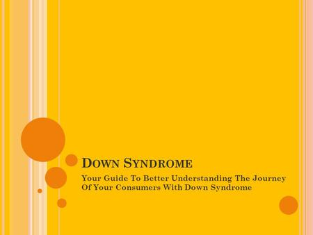 D OWN S YNDROME Your Guide To Better Understanding The Journey Of Your Consumers With Down Syndrome.