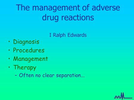 The management of adverse drug reactions I Ralph Edwards Diagnosis Procedures Management Therapy –Often no clear separation...