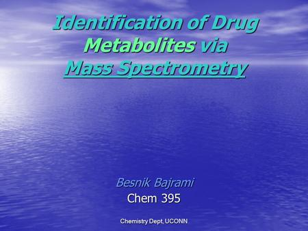 Chemistry Dept, UCONN Identification of Drug Metabolites via Mass Spectrometry Besnik Bajrami Chem 395.