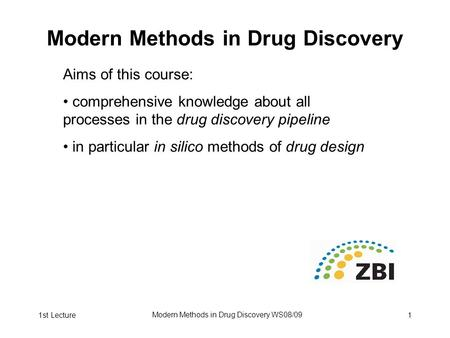 1st Lecture Modern Methods in Drug Discovery WS08/09 1 Modern Methods in Drug Discovery Aims of this course: comprehensive knowledge about all processes.