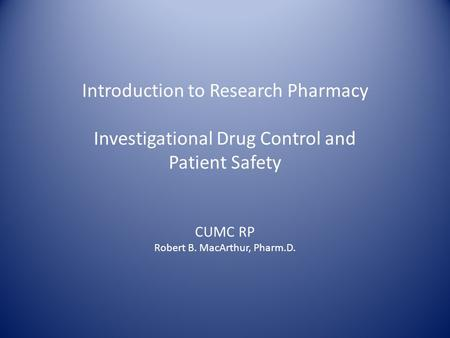Introduction to Research Pharmacy Investigational Drug Control and Patient Safety CUMC RP Robert B. MacArthur, Pharm.D.