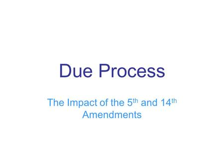 Due Process The Impact of the 5 th and 14 th Amendments.