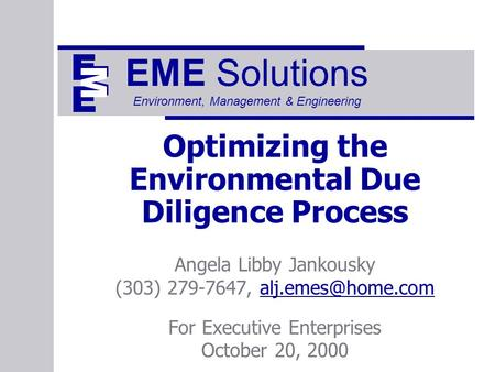 EME Solutions Environment, Management & Engineering Optimizing the Environmental Due Diligence Process Angela Libby Jankousky (303) 279-7647,