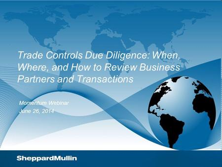 Trade Controls Due Diligence: When, Where, and How to Review Business Partners and Transactions Momentum Webinar June 26, 2014.