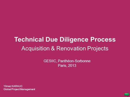Technical Due Diligence Process Acquisition & Renovation Projects Yilmaz KARAUC Global Project Management GESIIC, Panthéon-Sorbonne Paris, 2013.