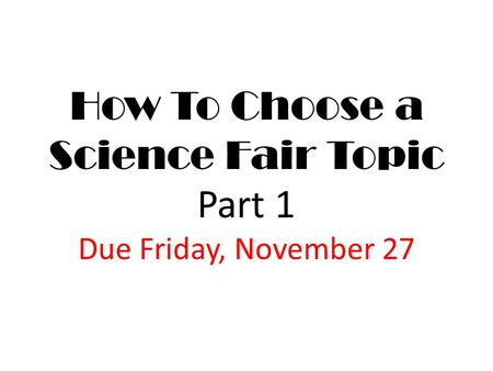 How To Choose a Science Fair Topic Part 1 Due Friday, November 27.