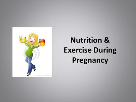 Nutrition & Exercise During Pregnancy. Why is This Relevant to Me? Everyone knows someone who is pregnant/going to become pregnant Diet and Exercise are.