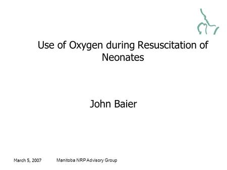 March 5, 2007Manitoba NRP Advisory Group Use of Oxygen during Resuscitation of Neonates John Baier.