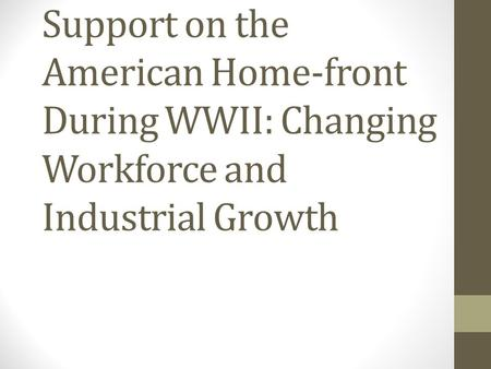 Support on the American Home-front During WWII: Changing Workforce and Industrial Growth.