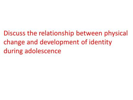 Discuss the relationship between physical change and development of identity during adolescence.