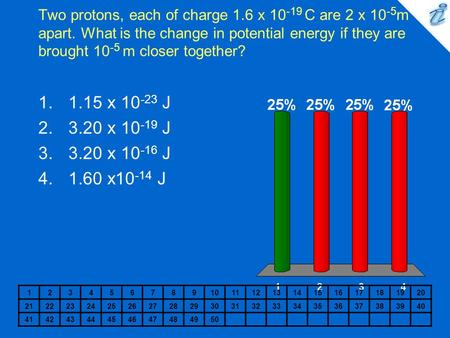Two protons, each of charge 1.6 x 10 -19 C are 2 x 10 -5 m apart. What is the change in potential energy if they are brought 10 -5 m closer together? 1234567891011121314151617181920.