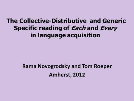 The Collective-Distributive and Generic Specific reading of Each and Every in language acquisition Rama Novogrodsky and Tom Roeper Amherst, 2012.