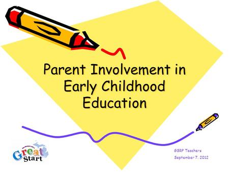 Parent Involvement in Early Childhood Education GSRP Teachers September 7. 2012.