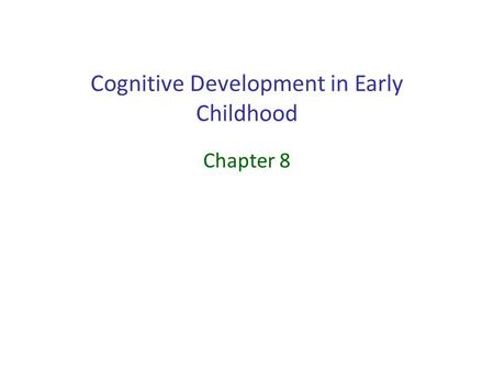 Cognitive Development in Early Childhood Chapter 8.