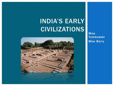 Miss Tomkowski Miss Barry INDIA'S EARLY CIVILIZATIONS.