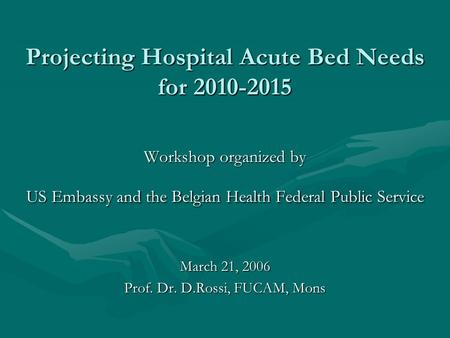 Projecting Hospital Acute Bed Needs for 2010-2015 Workshop organized by US Embassy and the Belgian Health Federal Public Service March 21, 2006 Prof. Dr.