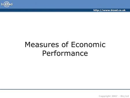 Copyright 2007 – Biz/ed Measures of Economic Performance.