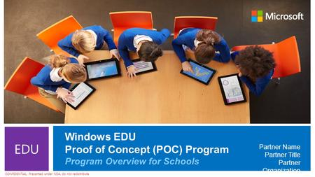 CONFIDENTIAL: Presented under NDA, do not redistribute EDU Windows EDU Proof of Concept (POC) Program Program Overview for Schools Partner Name Partner.